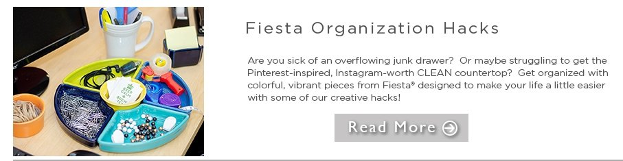 Fiesta Organization Hacks are you sick of an overflowing junk drawer? or maybe struggling to get the printerest-inspired, instagram-worthy clean countertop? get organized with colorful, vibrant pieces from fiesta designed to make your life a little easier with some of our creative hacks read more