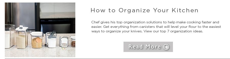 How to Organize your Kitchen - chef gives his top organization solutions to help make cooking faster and easier. get everything from canisters that will level your flour to the easiest ways to organize your knives. view our top 7 organization ideas. read more
