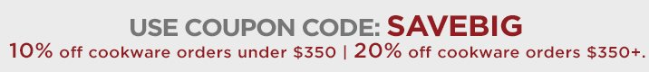 Use coupon code: SAVEBIG on qualifying cookware purchases. Save 10% on cookware orders under $350 and 20% on cookware orders over $350